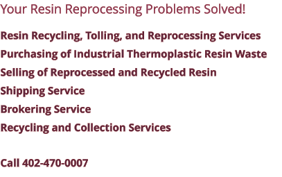 Your Resin Reprocessing Problems Solved! Resin Recycling, Tolling, and Reprocessing Services Purchasing of Industrial Thermoplastic Resin Waste Selling of Reprocessed and Recycled Resin Shipping Service Brokering Service Recycling and Collection Services Call 402-470-0007