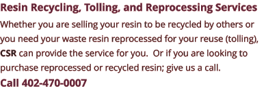 Resin Recycling, Tolling, and Reprocessing Services Whether you are selling your resin to be recycled by others or you need your waste resin reprocessed for your reuse (tolling), CSR can provide the service for you.  Or if you are looking to purchase reprocessed or recycled resin; give us a call.  Call 402-470-0007